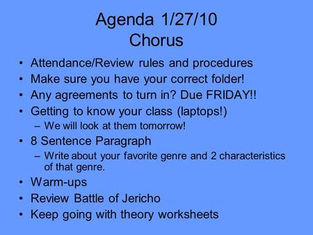 Agenda 1/27/10 Chorus Attendance/Review rules and procedures Make sure you have your correct folder! Any agreements to turn in? Due FRIDAY!! Getting to.