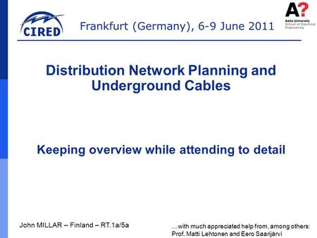 Frankfurt (Germany), 6-9 June 2011 John MILLAR – Finland – RT.1a/5a Distribution Network Planning and Underground Cables Keeping overview while attending.