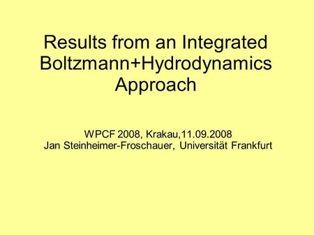 Results from an Integrated Boltzmann+Hydrodynamics Approach WPCF 2008, Krakau,11.09.2008 Jan Steinheimer-Froschauer, Universität Frankfurt.