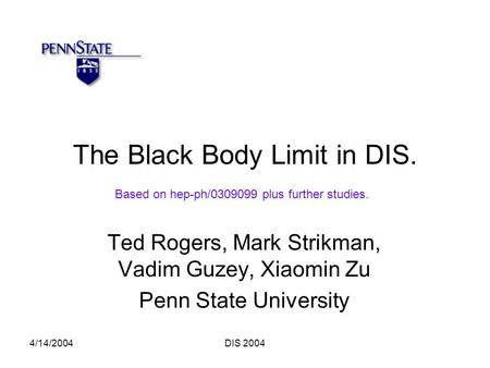 4/14/2004DIS 2004 The Black Body Limit in DIS. Ted Rogers, Mark Strikman, Vadim Guzey, Xiaomin Zu Penn State University Based on hep-ph/0309099 plus further.