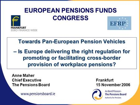 Anne Maher Chief Executive Frankfurt The Pensions Board15 November 2006 EUROPEAN PENSIONS FUNDS CONGRESS Towards Pan-European Pension Vehicles – Is Europe.
