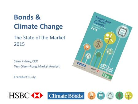 Bonds & Climate Change The State of the Market 2015 Sean Kidney, CEO Tess Olsen-Rong, Market Analyst Frankfurt 8 July.
