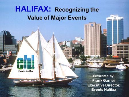 HALIFAX: Recognizing the Value of Major Events Presented by: Frank Garner Executive Director, Events Halifax.