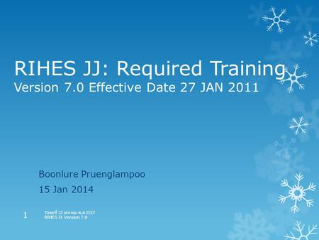 RIHES JJ: Required Training Version 7.0 Effective Date 27 JAN 2011 Boonlure Pruenglampoo 15 Jan 2014 วันพุธที่ 15 มกราคม พ. ศ 2557 RIHES-JJ Version 7.0.