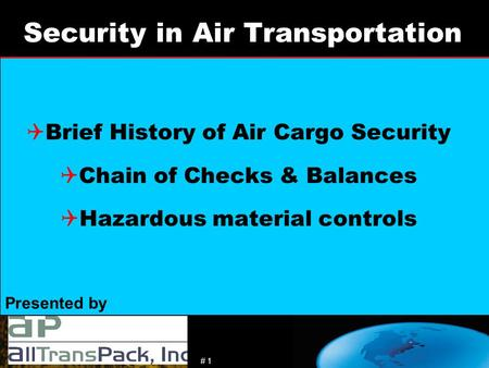 # 1 Presented by Security in Air Transportation  Brief History of Air Cargo Security  Chain of Checks & Balances  Hazardous material controls.