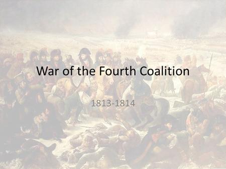 War of the Fourth Coalition 1813-1814. Fourth Coalition Britain Russia Austria Prussia.
