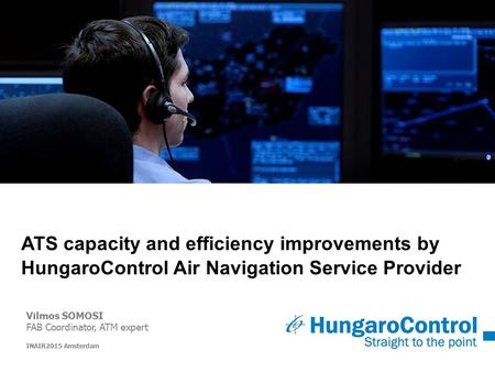 ATS capacity and efficiency improvements by HungaroControl Air Navigation Service Provider Vilmos SOMOSI FAB Coordinator, ATM expert INAIR2015 Amsterdam.