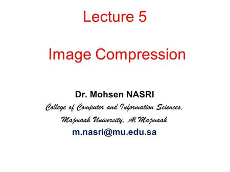 <strong>Image</strong> <strong>Compression</strong> Dr. Mohsen NASRI College of Computer and Information Sciences, Majmaah University, Al Majmaah Lecture 5.