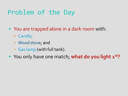 Problem of the Day  You are trapped alone in a dark room with:  Candle;  Wood stove; and  Gas lamp (with full tank).  You only have one match; what.
