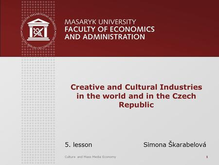 Culture and Mass Media Economy1 Creative and Cultural Industries in the world and in the Czech Republic 5. lesson Simona Škarabelová.