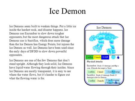 Ice Demon Ice Demons seem built to weaken things. Put a little ice inside the hardest rock, and disaster happens. Ice Demons use Encumber to slow down.