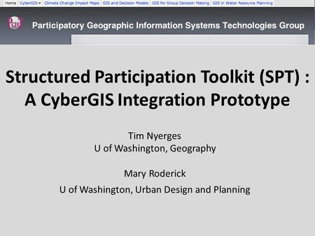 Structured Participation Toolkit (SPT) : A CyberGIS Integration Prototype Tim Nyerges U of Washington, Geography Mary Roderick U of Washington, Urban Design.