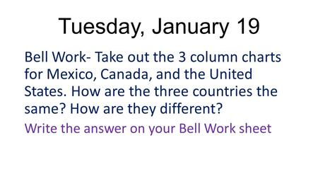 Tuesday, January 19 Bell Work- Take out the 3 column charts for Mexico, Canada, and the United States. How are the three countries the same? How are they.