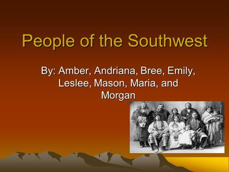 People of the Southwest By: Amber, Andriana, Bree, Emily, Leslee, Mason, Maria, and Morgan.