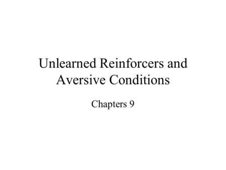 Unlearned Reinforcers and Aversive Conditions Chapters 9.