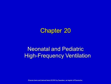 1 Elsevier items and derived items © 2010 by Saunders, an imprint of Elsevier Inc. Chapter 20 Neonatal and Pediatric High-Frequency Ventilation.
