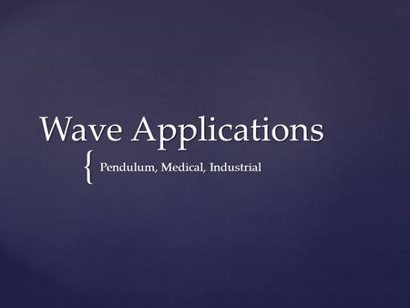 { Wave Applications Pendulum, Medical, Industrial.