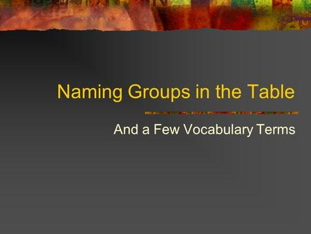 Naming Groups in the Table And a Few Vocabulary Terms.