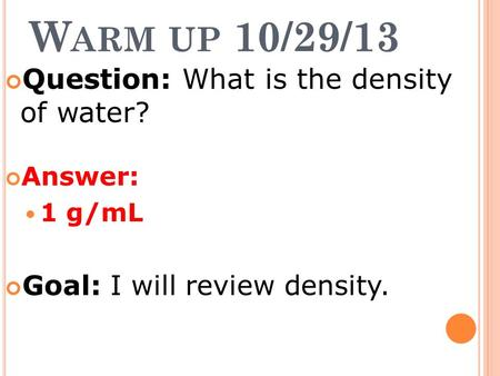 W ARM UP 10/29/13 Question: What is the density of water? Answer: 1 g/mL Goal: I will review density.