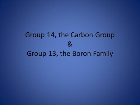 Group 14, the Carbon Group & Group 13, the Boron Family.
