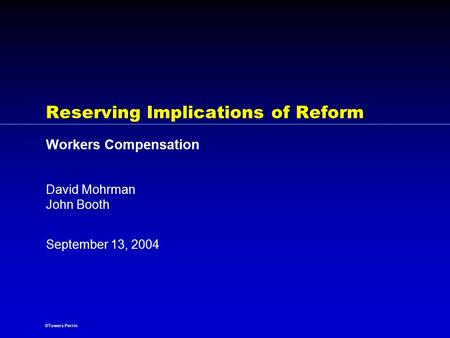 ©Towers Perrin September 13, 2004 Reserving Implications of Reform Workers Compensation David Mohrman John Booth.