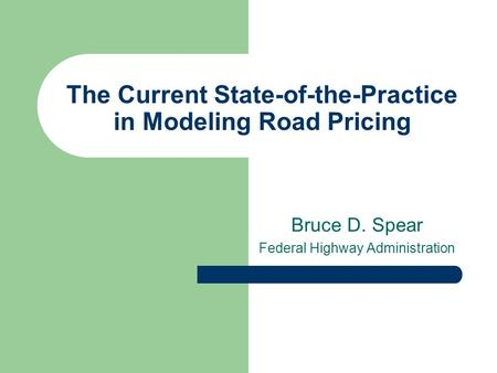 The Current State-of-the-Practice in Modeling Road Pricing Bruce D. Spear Federal Highway Administration.