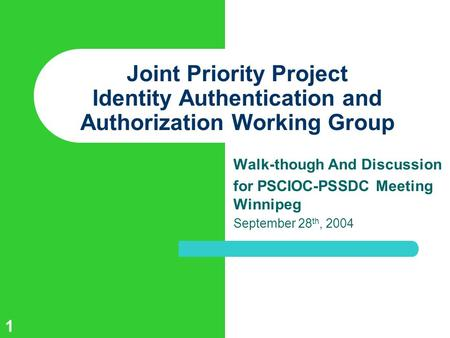 1 Joint Priority Project Identity Authentication and Authorization Working Group Walk-though And Discussion for PSCIOC-PSSDC Meeting Winnipeg September.