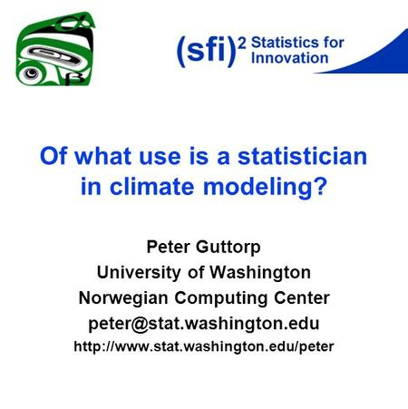 Of what use is a statistician in climate modeling? Peter Guttorp University of Washington Norwegian Computing Center