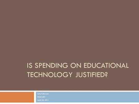IS SPENDING ON EDUCATIONAL TECHNOLOGY JUSTIFIED? Julia Fullwood EDAD 684 April 23, 2011.
