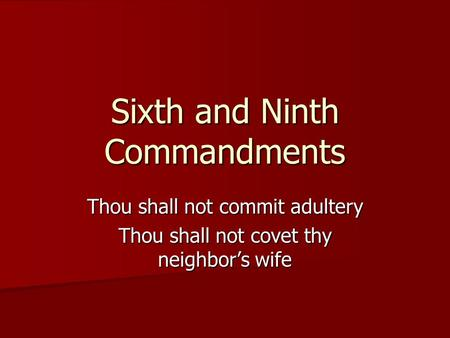 Sixth and Ninth Commandments Thou shall not commit adultery Thou shall not covet thy neighbor's wife.