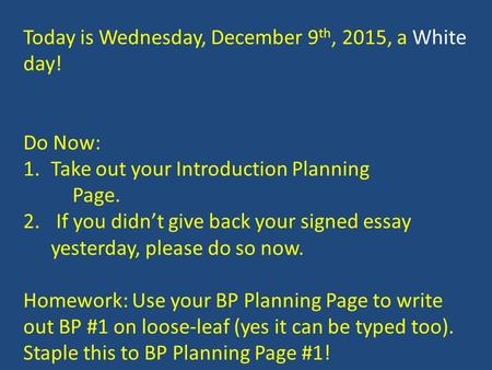 Today is Wednesday, December 9 th, 2015, a White day! Do Now: 1.Take out your Introduction Planning Page. 2. If you didn't give back your signed essay.