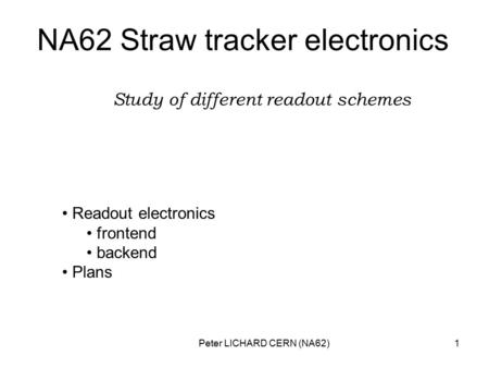 Peter LICHARD CERN (NA62)1 NA62 Straw tracker electronics Study of different readout schemes Readout electronics frontend backend Plans.