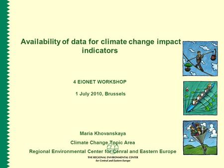 Availability of data for climate change impact indicators 4 EIONET WORKSHOP 1 July 2010, Brussels Maria Khovanskaya Climate Change Topic Area Regional.