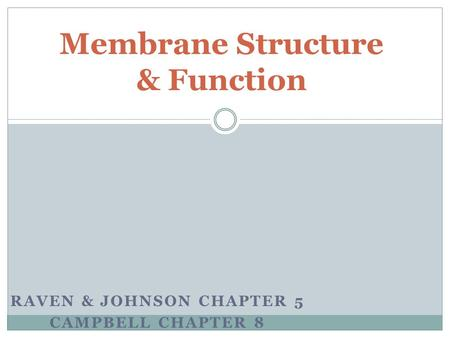 RAVEN & JOHNSON CHAPTER 5 CAMPBELL CHAPTER 8 Membrane Structure & Function.