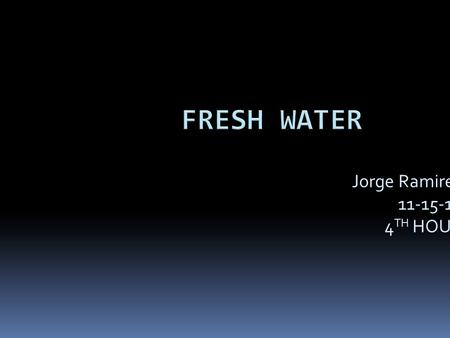 Jorge Ramirez 11-15-10 4 TH HOUR. Fresh water  Ocean is a good example for fresh water  Clean  Not dirty  Fresh.