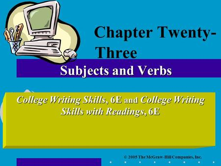 © 2005 The McGraw-Hill Companies, Inc. College Writing Skills, 6E and College Writing Skills with Readings, 6E Subjects and Verbs Chapter Twenty- Three.