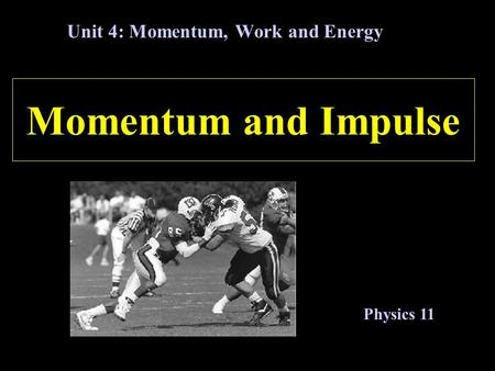 Momentum and Impulse Unit 4: Momentum, Work and Energy Physics 11.