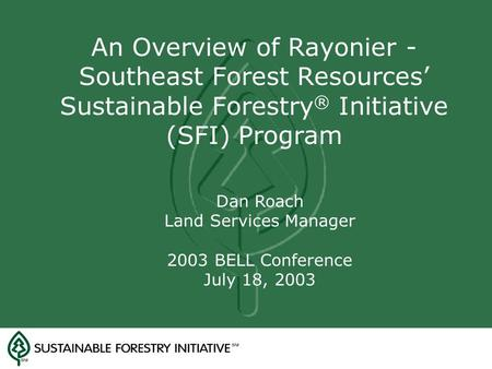 An Overview <strong>of</strong> Rayonier - Southeast <strong>Forest</strong> Resources' Sustainable Forestry ® Initiative (SFI) Program Dan Roach Land Services Manager 2003 BELL Conference.