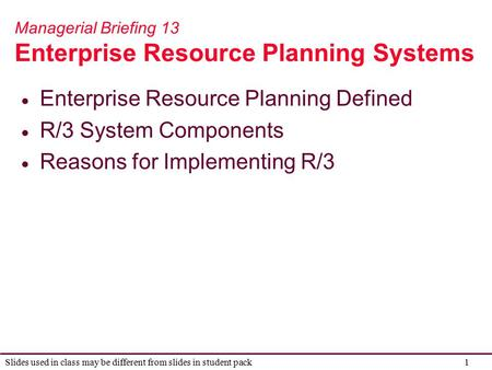 1 Slides used in class may be different from slides in student pack Managerial Briefing 13 Enterprise Resource Planning Systems  Enterprise Resource Planning.
