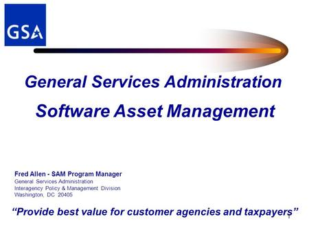 """Provide best value for customer agencies and taxpayers"" 1 Software Asset Management Fred Allen - SAM Program Manager General Services Administration Interagency."