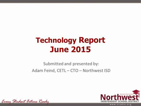 Technology Report June 2015 Submitted and presented by: Adam Feind, CETL – CTO – Northwest ISD.