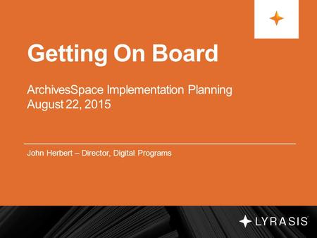 Getting On Board ArchivesSpace Implementation Planning August 22, 2015 John Herbert – Director, Digital Programs.