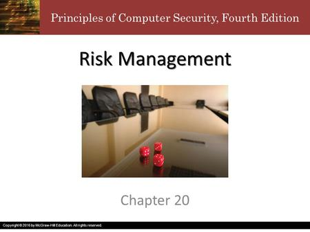 Principles of Computer Security, Fourth Edition Copyright © 2016 by McGraw-Hill Education. All rights reserved. Risk Management Chapter 20.