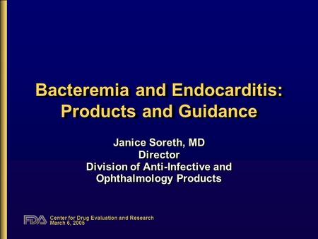 Center for Drug Evaluation and Research March 6, 2005 Bacteremia and Endocarditis: Products and Guidance Janice Soreth, MD Director Division of Anti-Infective.