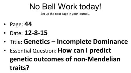 No Bell Work today! Set up the next page in your journal… Page: 44 Date: 12-8-15 Title: Genetics – Incomplete Dominance Essential Question: How can I predict.