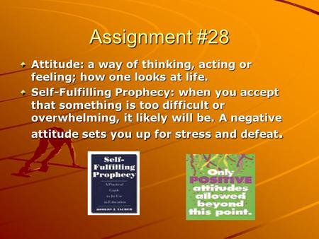 Assignment #28 Attitude: a way of thinking, acting or feeling; how one looks at life. Self-Fulfilling Prophecy: when you accept that something is too difficult.