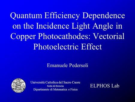 Quantum Efficiency Dependence on the Incidence Light Angle in Copper Photocathodes: Vectorial Photoelectric Effect Emanuele Pedersoli Università Cattolica.