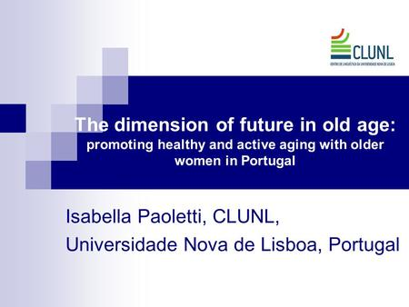 The dimension of future in old age: promoting healthy and active aging with older women in Portugal Isabella Paoletti, CLUNL, Universidade Nova de Lisboa,