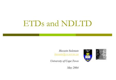 ETDs and NDLTD Hussein Suleman University of Cape Town May 2004.