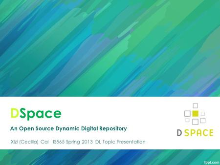 DSpace An Open Source Dynamic Digital Repository Xizi (Cecilia) Cai IS565 Spring 2013 DL Topic Presentation.